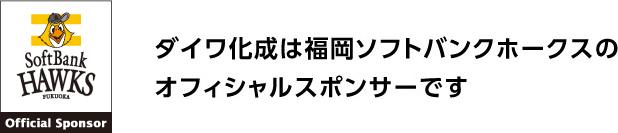ダイワ化成は福岡ソフトバンクホークスのスポンサーです